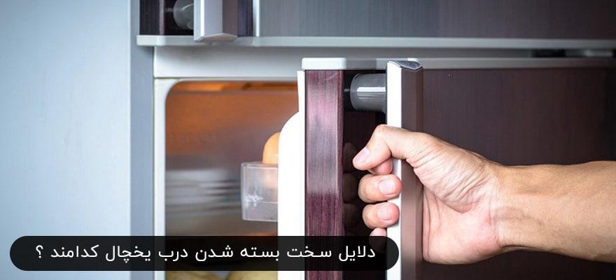 دلایل سخت بسته شدن درب یخچال کدامند - سفت باز شدن در یخچال